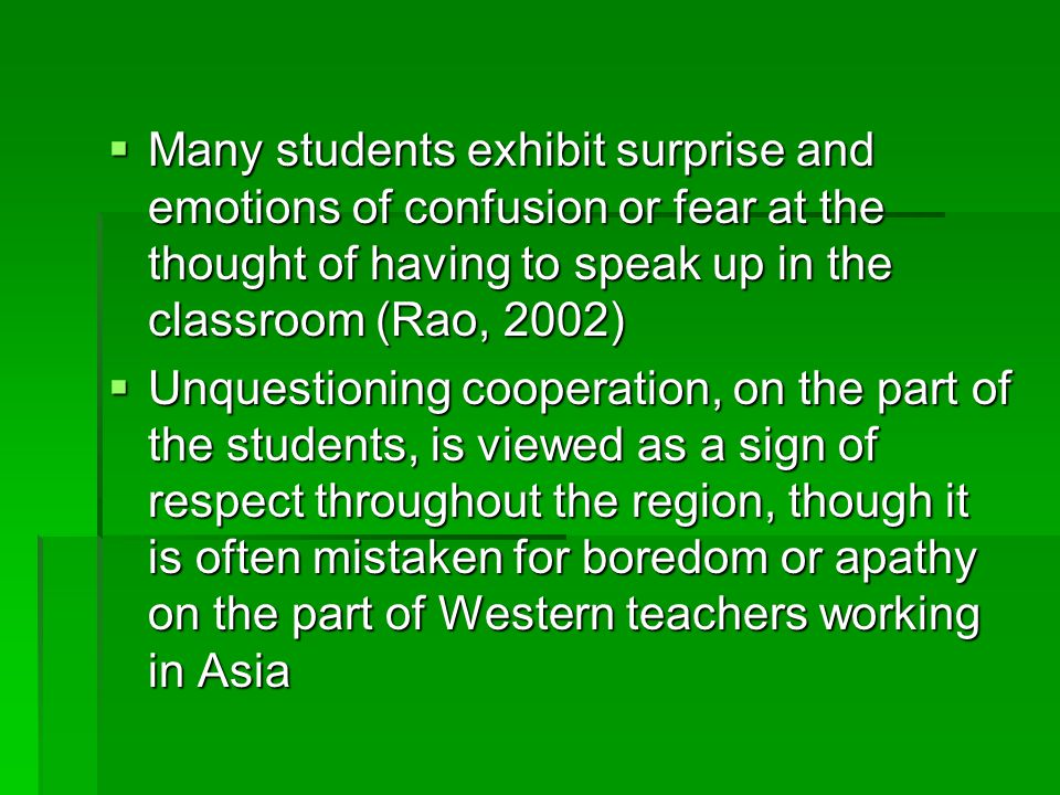  Many students exhibit surprise and emotions of confusion or fear at the thought of having to speak up in the classroom (Rao, 2002)  Unquestioning cooperation, on the part of the students, is viewed as a sign of respect throughout the region, though it is often mistaken for boredom or apathy on the part of Western teachers working in Asia