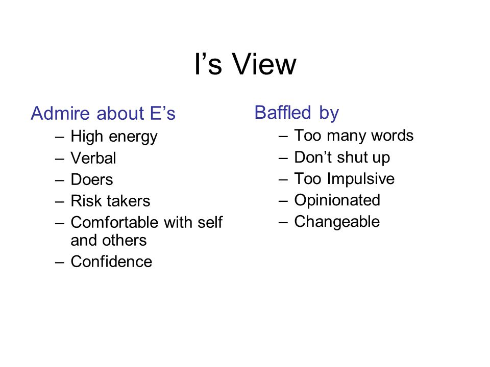 I's View Admire about E's –High energy –Verbal –Doers –Risk takers –Comfortable with self and others –Confidence Baffled by –Too many words –Don't shu