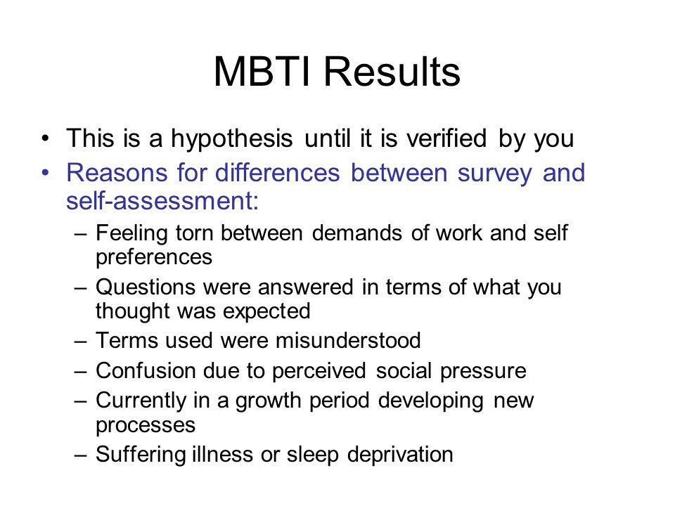 MBTI Results This is a hypothesis until it is verified by you Reasons for differences between survey and self-assessment: –Feeling torn between demand