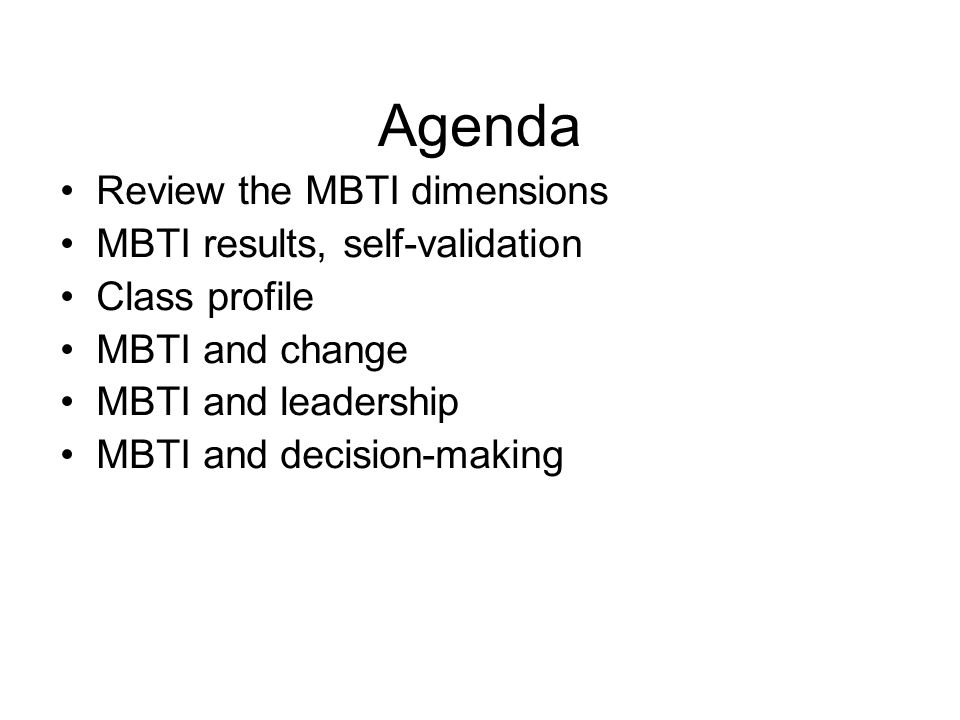 Agenda Review the MBTI dimensions MBTI results, self-validation Class profile MBTI and change MBTI and leadership MBTI and decision-making