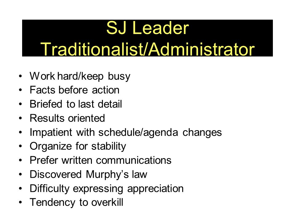 SJ Leader Traditionalist/Administrator Work hard/keep busy Facts before action Briefed to last detail Results oriented Impatient with schedule/agenda