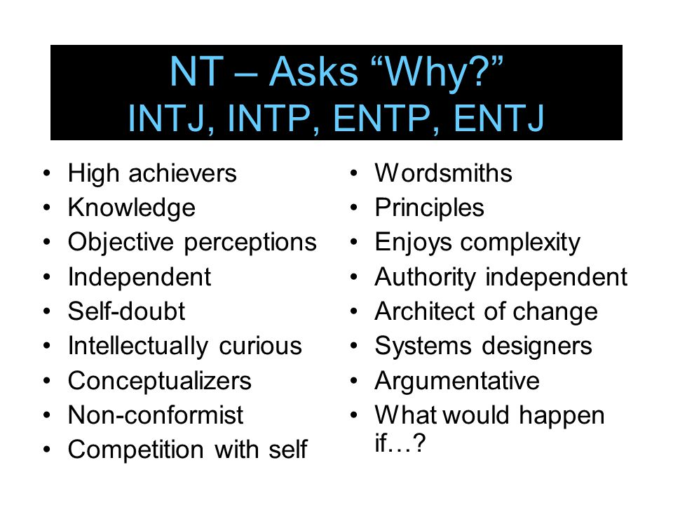 "NT – Asks ""Why?"" INTJ, INTP, ENTP, ENTJ High achievers Knowledge Objective perceptions Independent Self-doubt Intellectually curious Conceptualizers N"