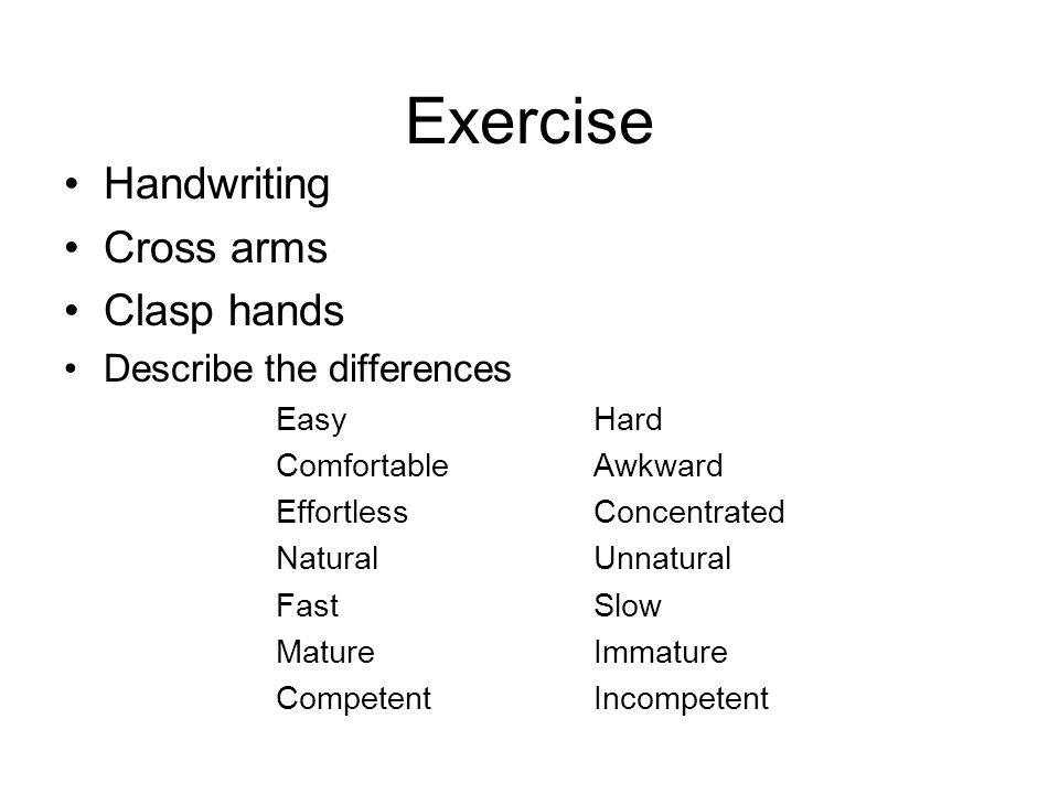 Exercise Handwriting Cross arms Clasp hands Describe the differences EasyHard ComfortableAwkward EffortlessConcentrated NaturalUnnatural FastSlow Matu