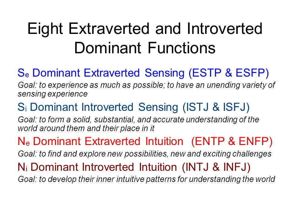 Eight Extraverted and Introverted Dominant Functions S e Dominant Extraverted Sensing (ESTP & ESFP) Goal: to experience as much as possible; to have a