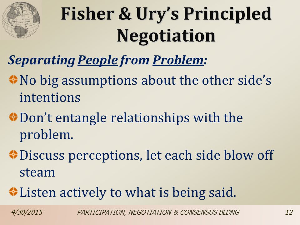 Fisher & Ury's Principled Negotiation Separating People from Problem: No big assumptions about the other side's intentions Don't entangle relationships with the problem.