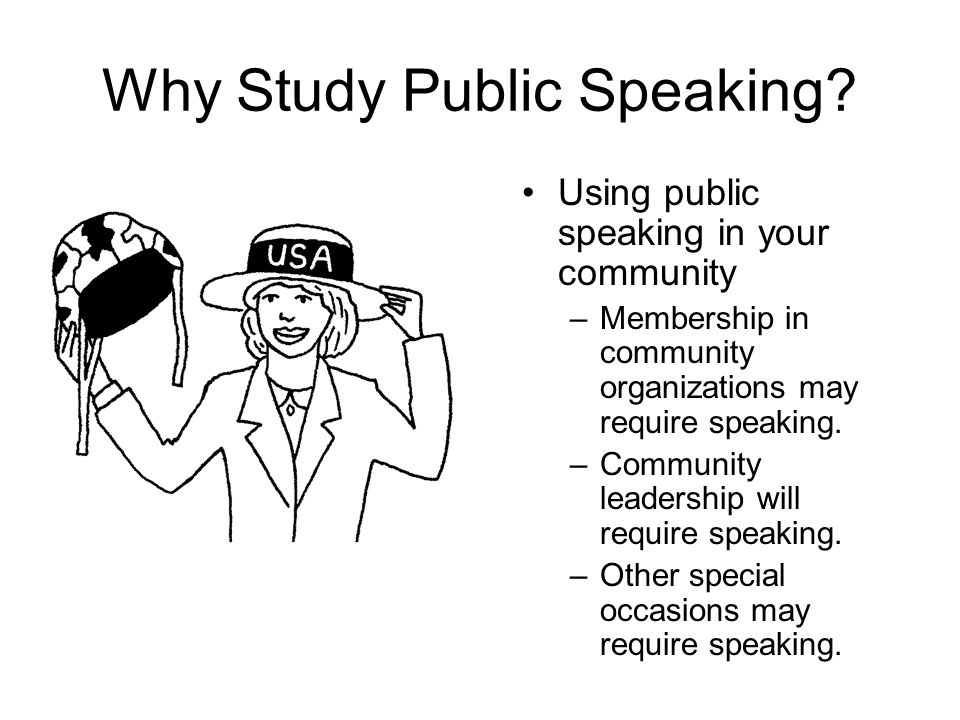 Why Study Public Speaking? Using public speaking in your community –Membership in community organizations may require speaking. –Community leadership