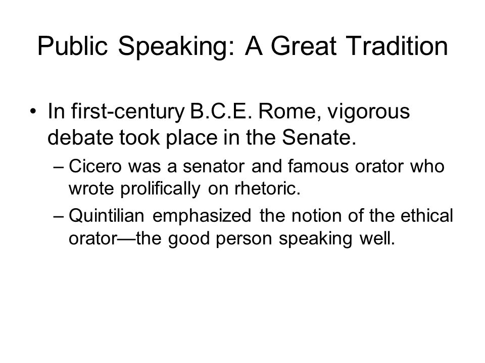 Public Speaking: A Great Tradition In first-century B.C.E. Rome, vigorous debate took place in the Senate. –Cicero was a senator and famous orator who