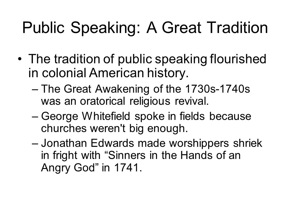 The tradition of public speaking flourished in colonial American history. –The Great Awakening of the 1730s-1740s was an oratorical religious revival.