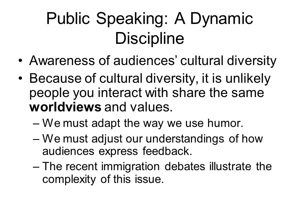 Public Speaking: A Dynamic Discipline Awareness of audiences' cultural diversity Because of cultural diversity, it is unlikely people you interact wit