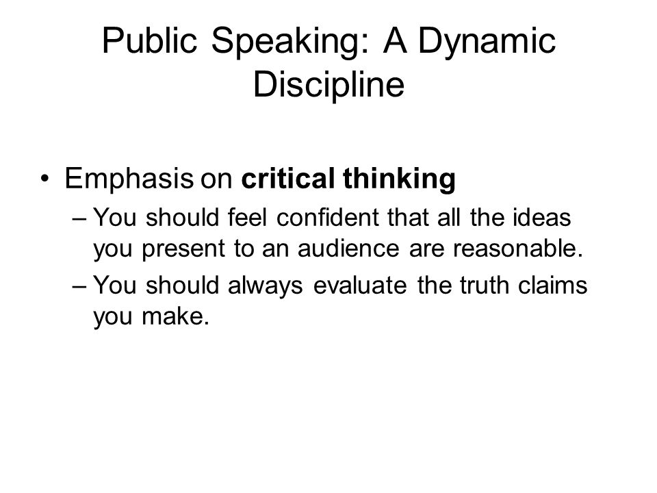 Public Speaking: A Dynamic Discipline Emphasis on critical thinking –You should feel confident that all the ideas you present to an audience are reaso