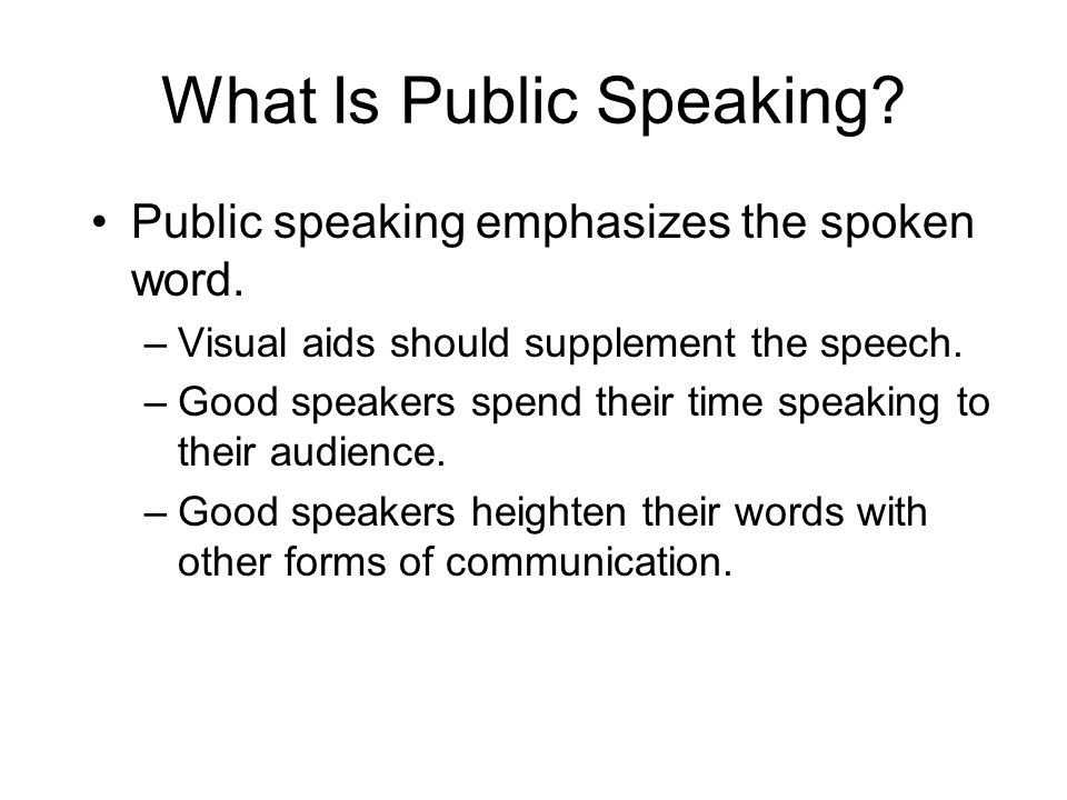 What Is Public Speaking? Public speaking emphasizes the spoken word. –Visual aids should supplement the speech. –Good speakers spend their time speaki