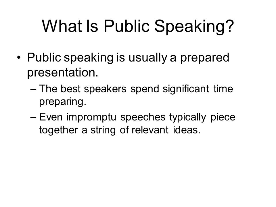 What Is Public Speaking? Public speaking is usually a prepared presentation. –The best speakers spend significant time preparing. –Even impromptu spee