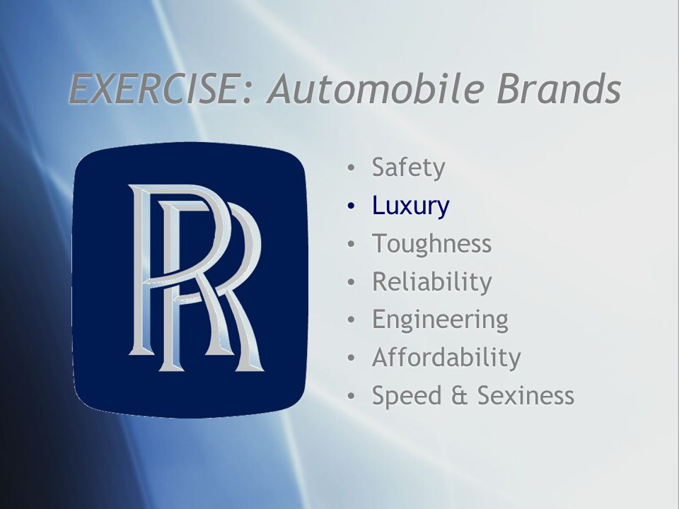 EXERCISE: Automobile Brands Safety Luxury Toughness Reliability Engineering Affordability Speed & Sexiness Safety Luxury Toughness Reliability Engineering Affordability Speed & Sexiness