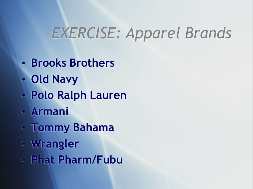 EXERCISE: Apparel Brands Brooks Brothers Old Navy Polo Ralph Lauren Armani Tommy Bahama Wrangler Phat Pharm/Fubu Brooks Brothers Old Navy Polo Ralph L