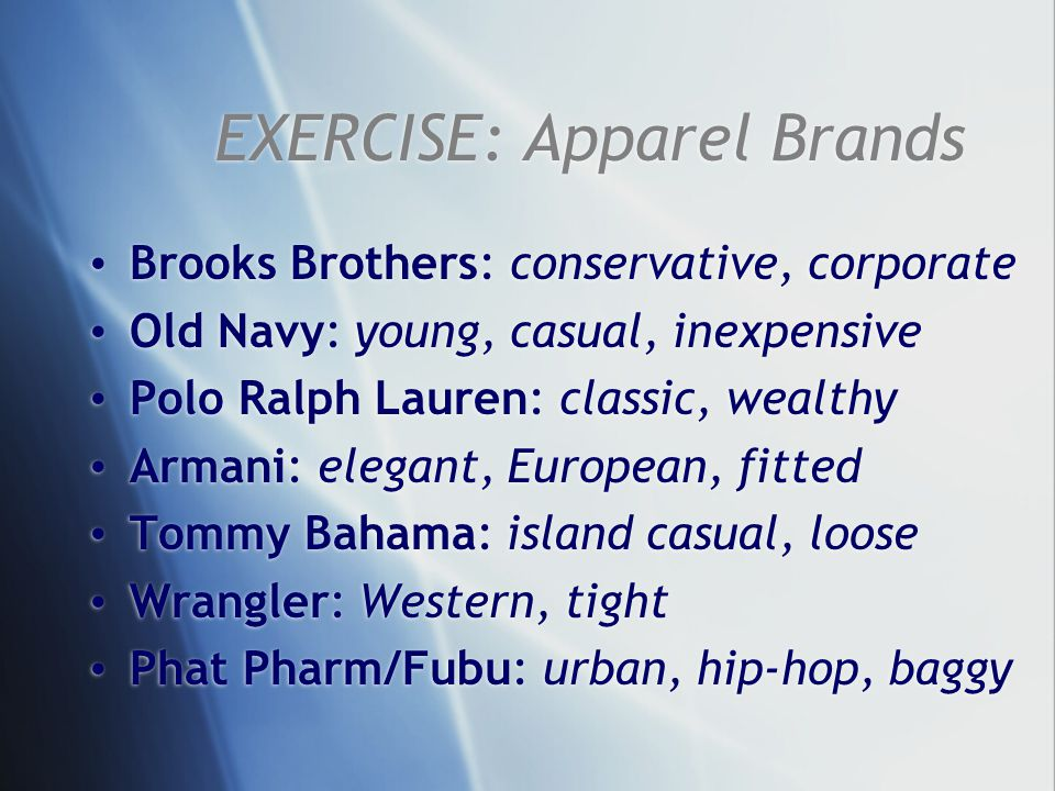 EXERCISE: Apparel Brands Brooks Brothers: conservative, corporate Old Navy: young, casual, inexpensive Polo Ralph Lauren: classic, wealthy Armani: elegant, European, fitted Tommy Bahama: island casual, loose Wrangler: Western, tight Phat Pharm/Fubu: urban, hip-hop, baggy Brooks Brothers: conservative, corporate Old Navy: young, casual, inexpensive Polo Ralph Lauren: classic, wealthy Armani: elegant, European, fitted Tommy Bahama: island casual, loose Wrangler: Western, tight Phat Pharm/Fubu: urban, hip-hop, baggy