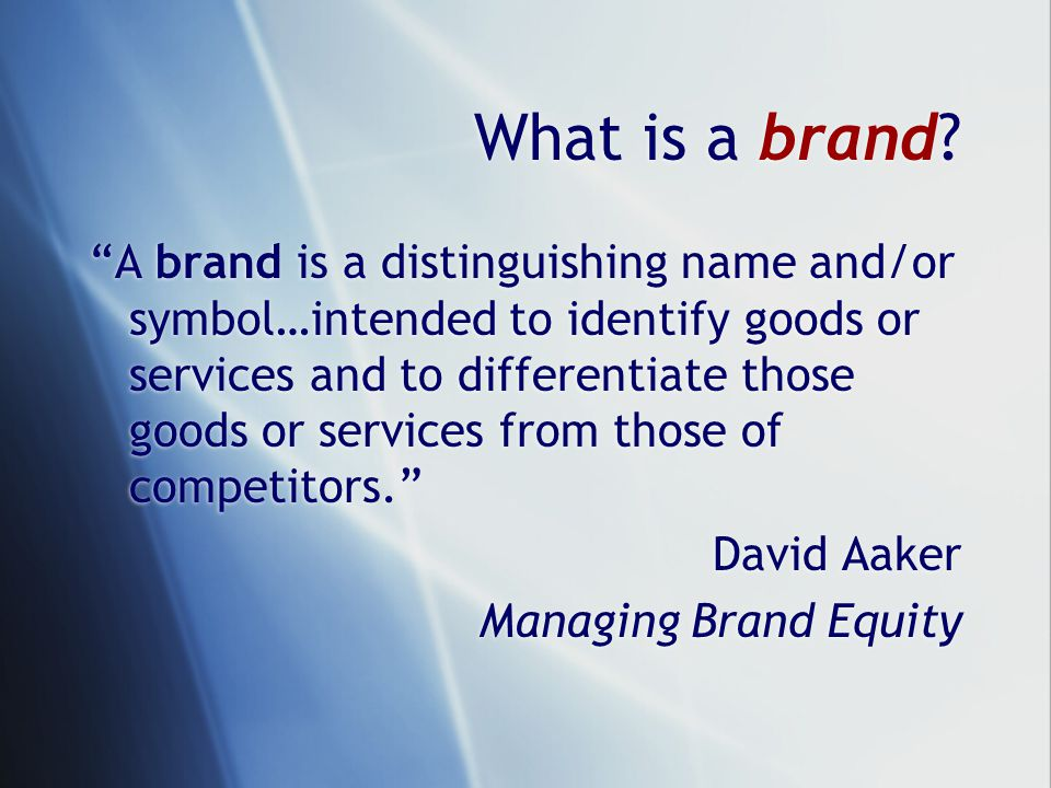 A brand is a distinguishing name and/or symbol…intended to identify goods or services and to differentiate those goods or services from those of competitors. David Aaker Managing Brand Equity A brand is a distinguishing name and/or symbol…intended to identify goods or services and to differentiate those goods or services from those of competitors. David Aaker Managing Brand Equity