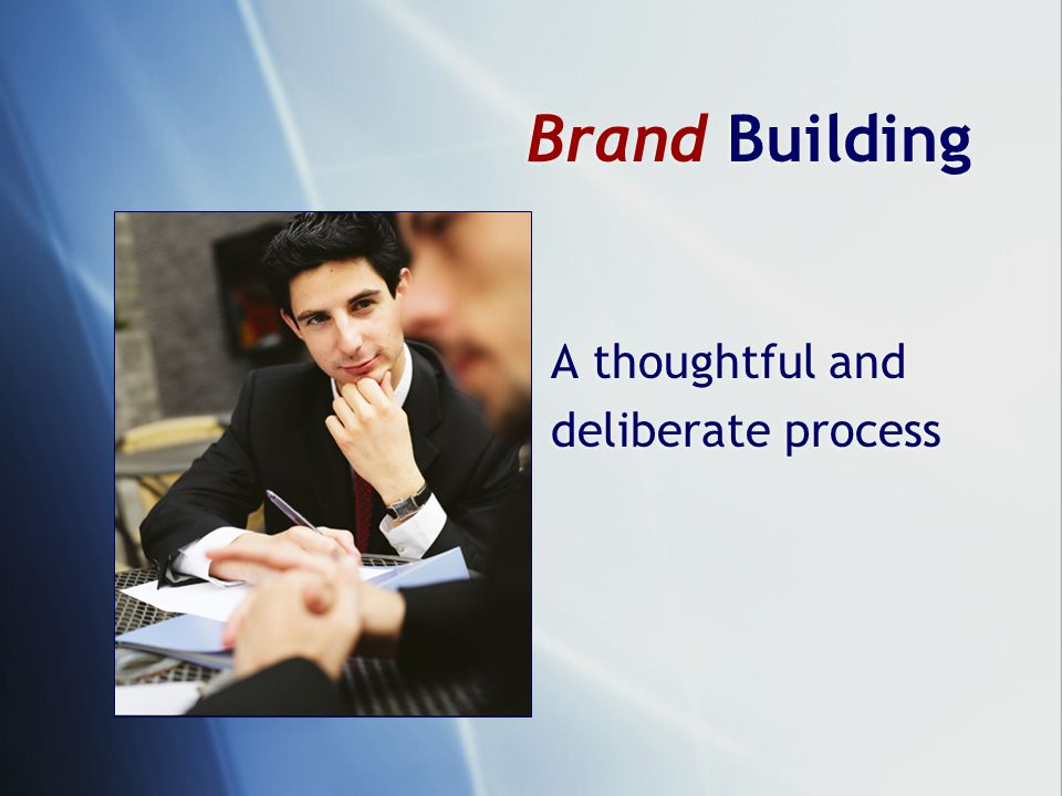 Brand Building A thoughtful and deliberate process A thoughtful and deliberate process