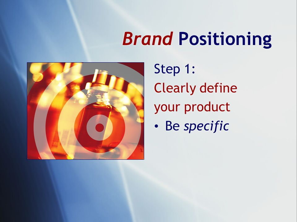 Brand Positioning Step 1: Clearly define your product Be specific Step 1: Clearly define your product Be specific