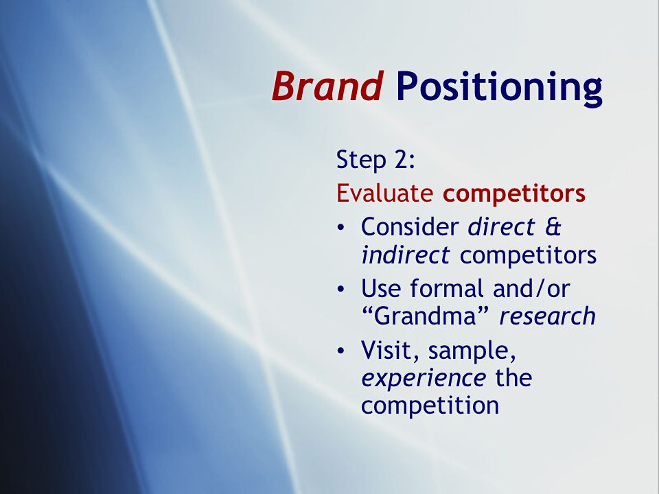 Brand Positioning Step 2: Evaluate competitors Consider direct & indirect competitors Use formal and/or Grandma research Visit, sample, experience the competition Step 2: Evaluate competitors Consider direct & indirect competitors Use formal and/or Grandma research Visit, sample, experience the competition
