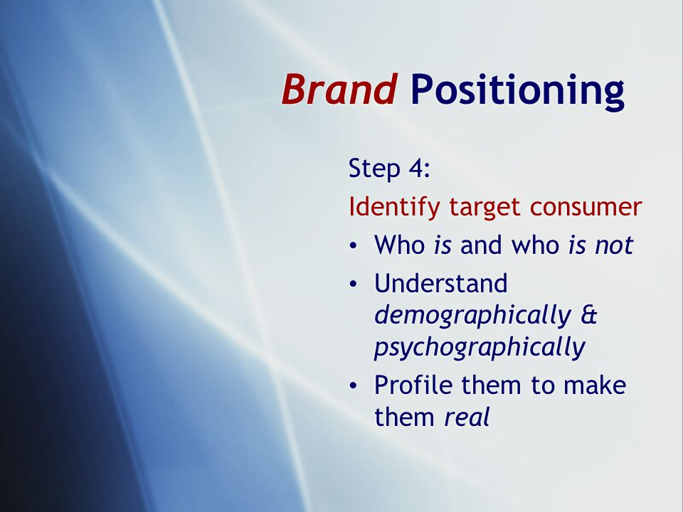 Step 4: Identify target consumer Who is and who is not Understand demographically & psychographically Profile them to make them real Step 4: Identify target consumer Who is and who is not Understand demographically & psychographically Profile them to make them real