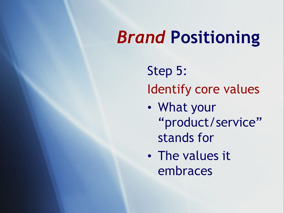 Brand Positioning Step 5: Identify core values What your product/service stands for The values it embraces Step 5: Identify core values What your product/service stands for The values it embraces