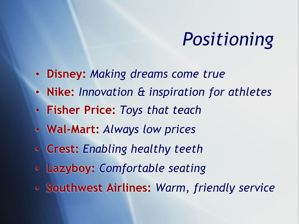 Positioning Disney: Making dreams come true Nike: Innovation & inspiration for athletes Fisher Price: Toys that teach Wal-Mart: Always low prices Crest: Enabling healthy teeth Lazyboy: Comfortable seating Southwest Airlines: Warm, friendly service Disney: Making dreams come true Nike: Innovation & inspiration for athletes Fisher Price: Toys that teach Wal-Mart: Always low prices Crest: Enabling healthy teeth Lazyboy: Comfortable seating Southwest Airlines: Warm, friendly service