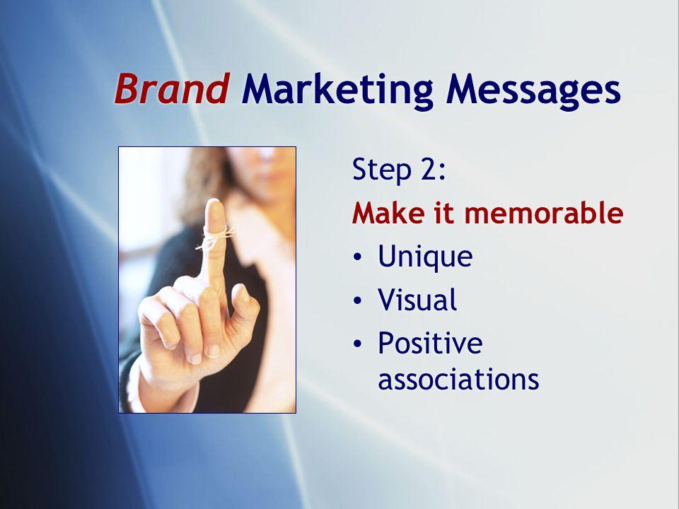 Brand Marketing Messages Step 2: Make it memorable Unique Visual Positive associations Step 2: Make it memorable Unique Visual Positive associations
