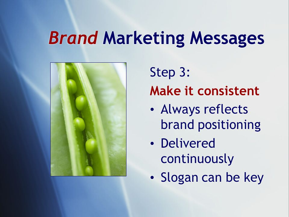 Brand Marketing Messages Step 3: Make it consistent Always reflects brand positioning Delivered continuously Slogan can be key Step 3: Make it consist