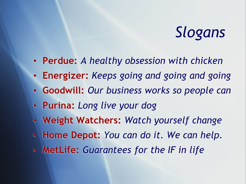 Slogans Perdue: A healthy obsession with chicken Energizer: Keeps going and going and going Goodwill: Our business works so people can Purina: Long live your dog Weight Watchers: Watch yourself change Home Depot: You can do it.