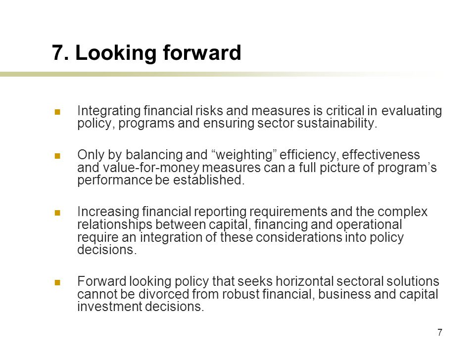 7 7. Looking forward Integrating financial risks and measures is critical in evaluating policy, programs and ensuring sector sustainability. Only by b