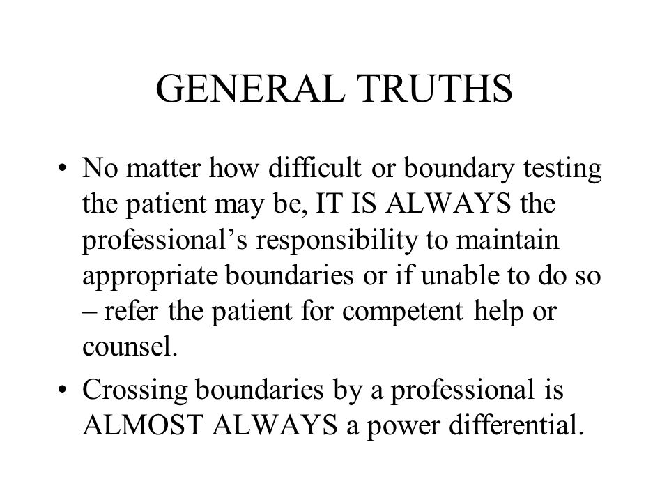 GENERAL TRUTHS No matter how difficult or boundary testing the patient may be, IT IS ALWAYS the professional's responsibility to maintain appropriate