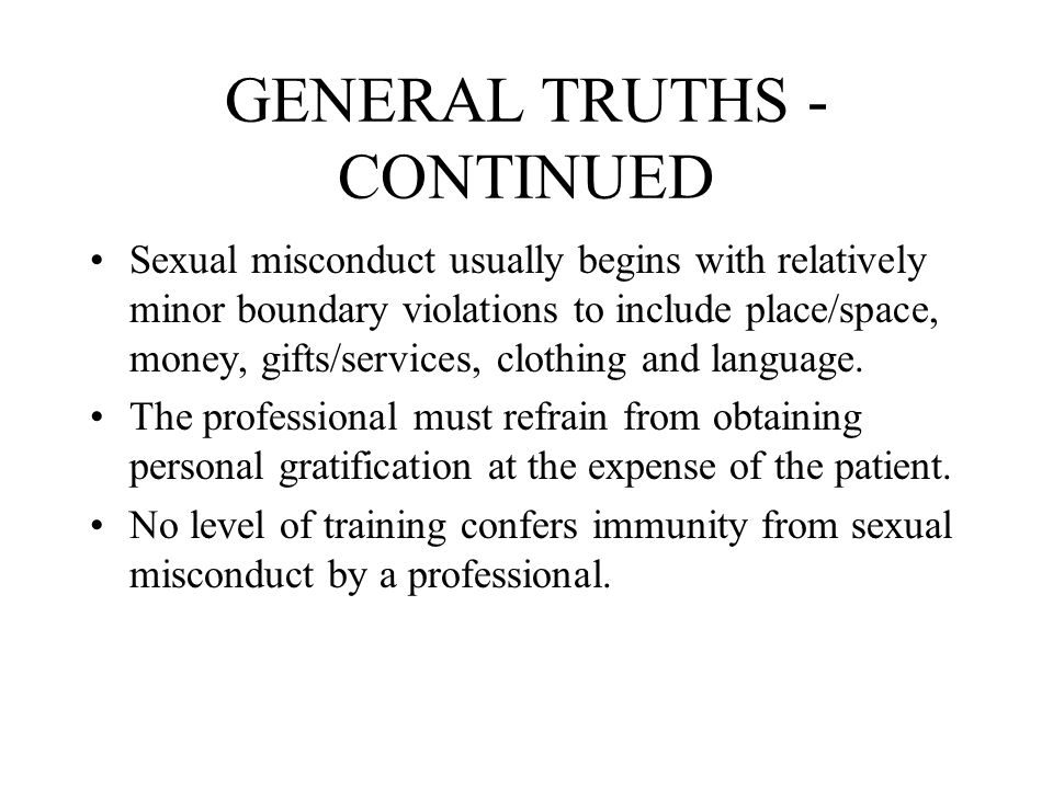 GENERAL TRUTHS - CONTINUED Sexual misconduct usually begins with relatively minor boundary violations to include place/space, money, gifts/services, c