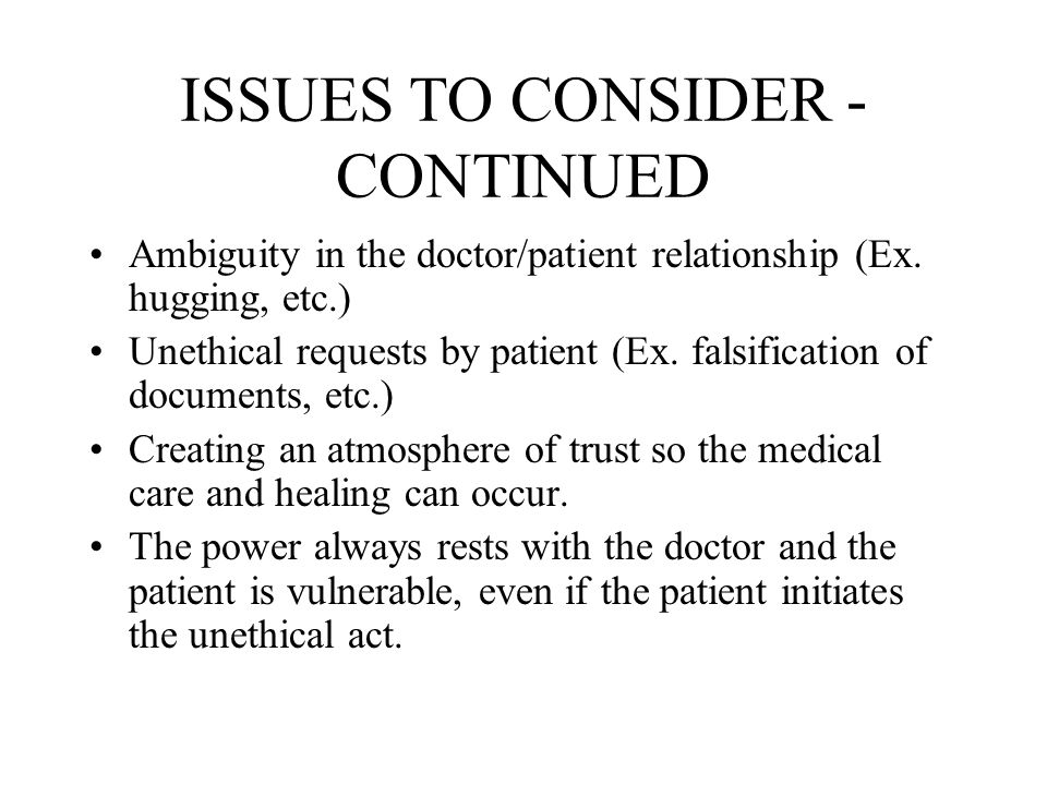 ISSUES TO CONSIDER - CONTINUED Ambiguity in the doctor/patient relationship (Ex. hugging, etc.) Unethical requests by patient (Ex. falsification of do