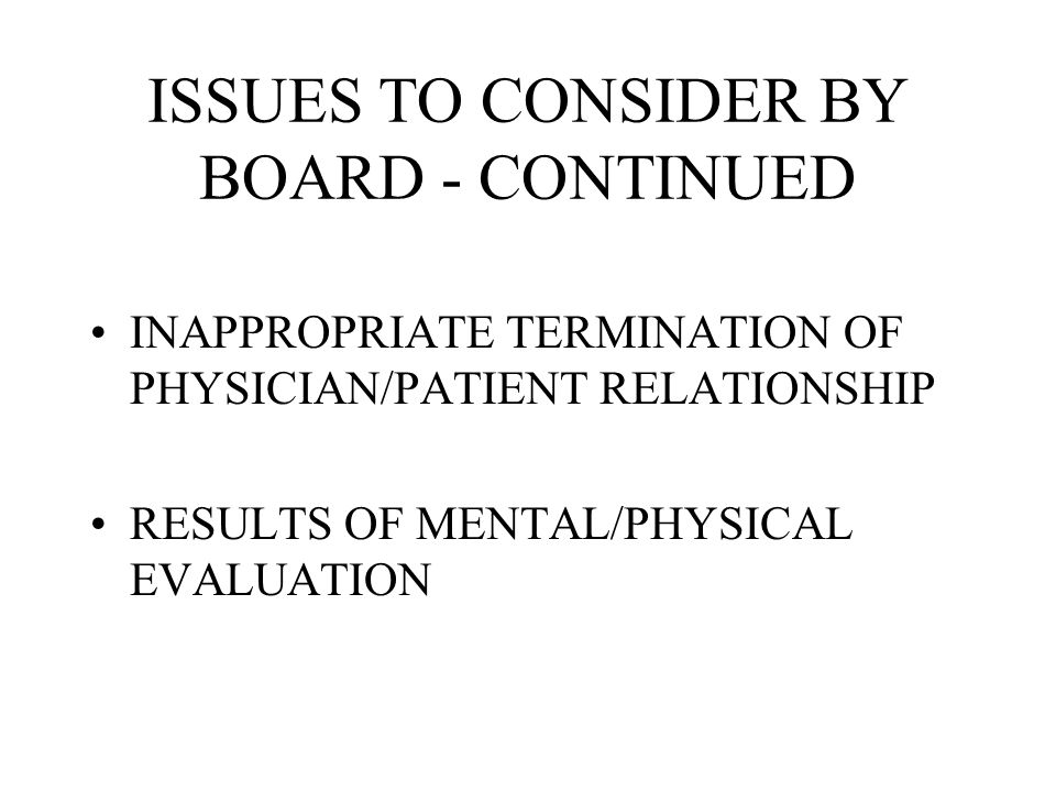 ISSUES TO CONSIDER BY BOARD - CONTINUED INAPPROPRIATE TERMINATION OF PHYSICIAN/PATIENT RELATIONSHIP RESULTS OF MENTAL/PHYSICAL EVALUATION