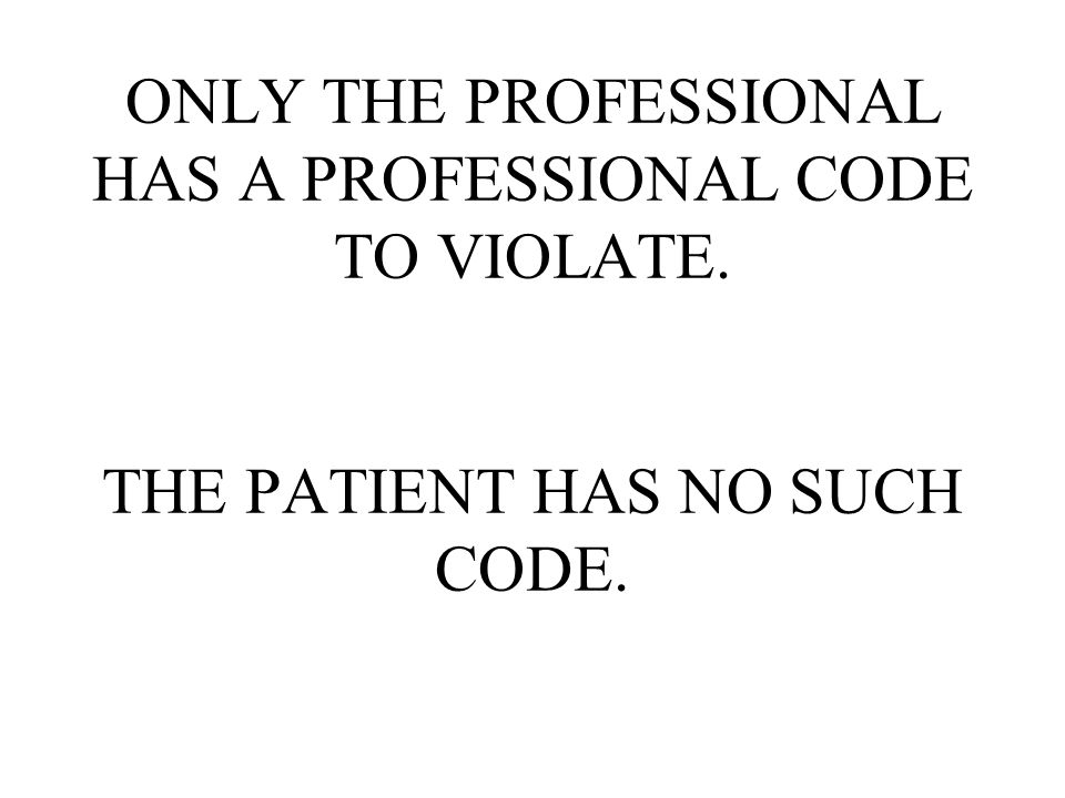ONLY THE PROFESSIONAL HAS A PROFESSIONAL CODE TO VIOLATE. THE PATIENT HAS NO SUCH CODE.