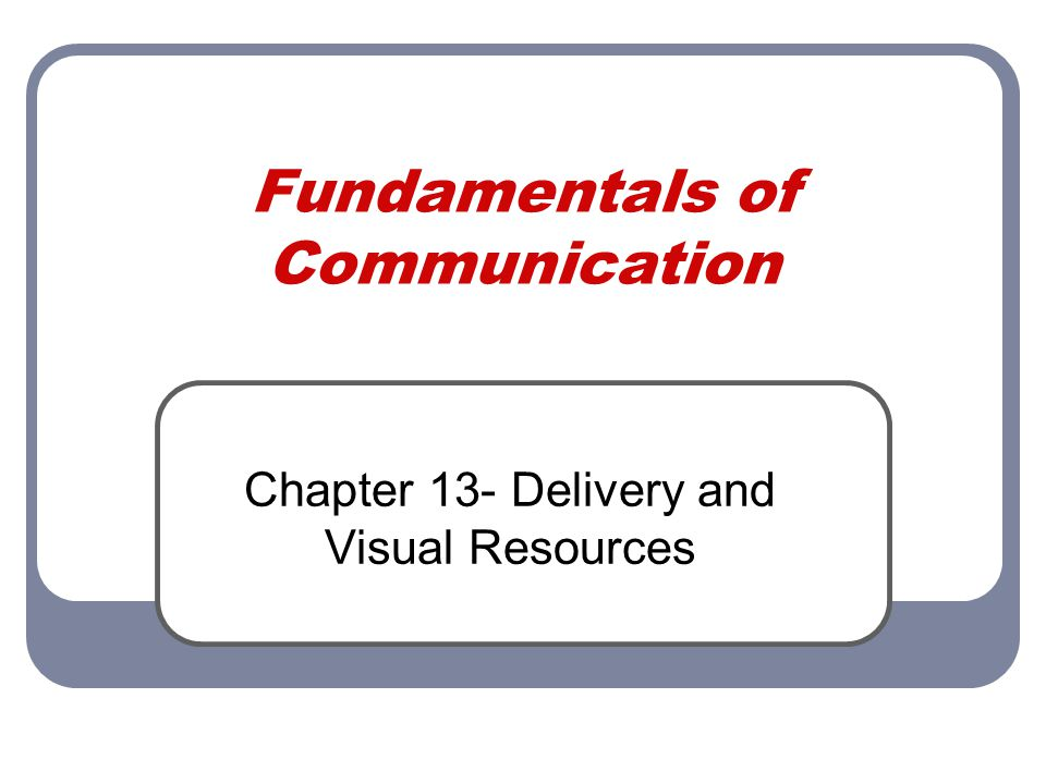 Fundamentals of Communication Chapter 13- Delivery and Visual Resources