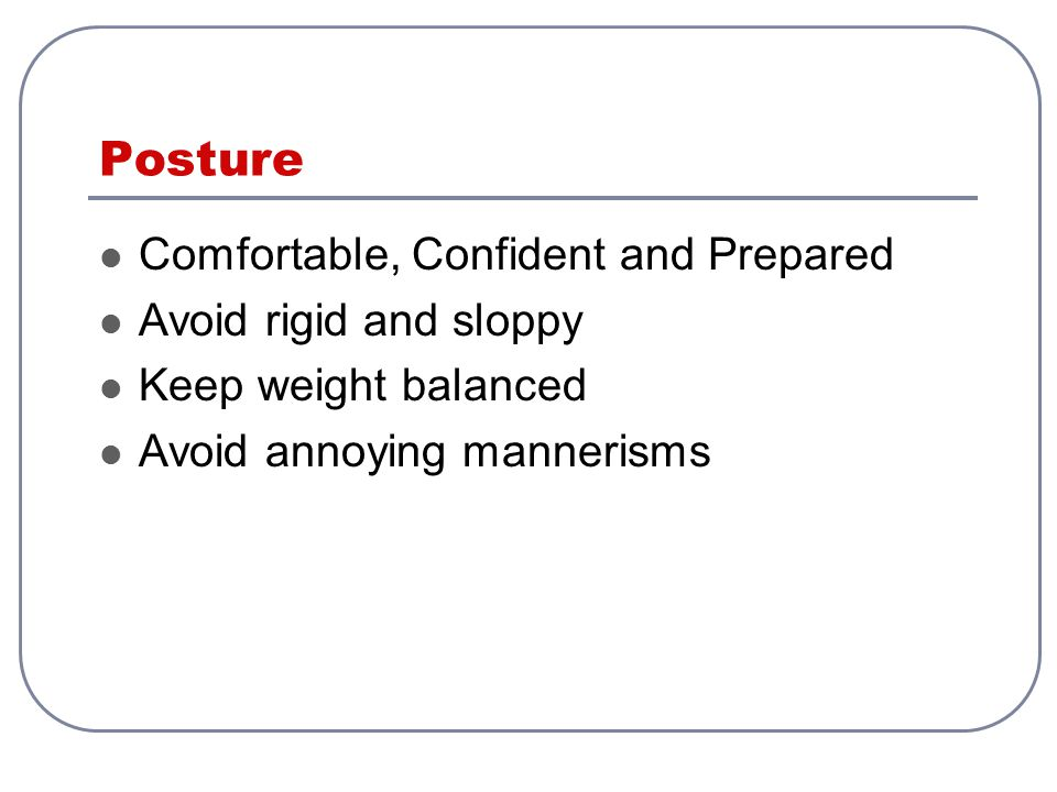 Posture Comfortable, Confident and Prepared Avoid rigid and sloppy Keep weight balanced Avoid annoying mannerisms