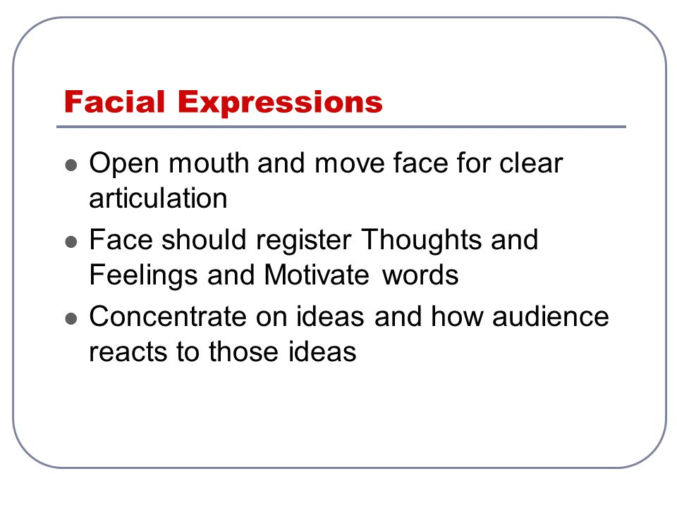 Facial Expressions Open mouth and move face for clear articulation Face should register Thoughts and Feelings and Motivate words Concentrate on ideas