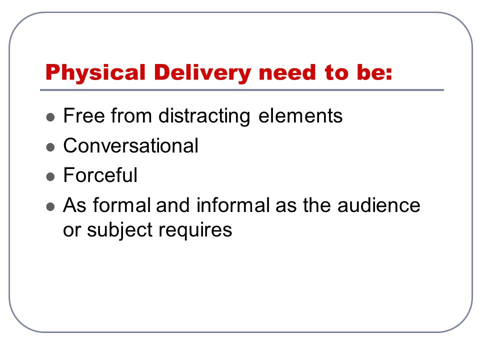 Physical Delivery need to be: Free from distracting elements Conversational Forceful As formal and informal as the audience or subject requires