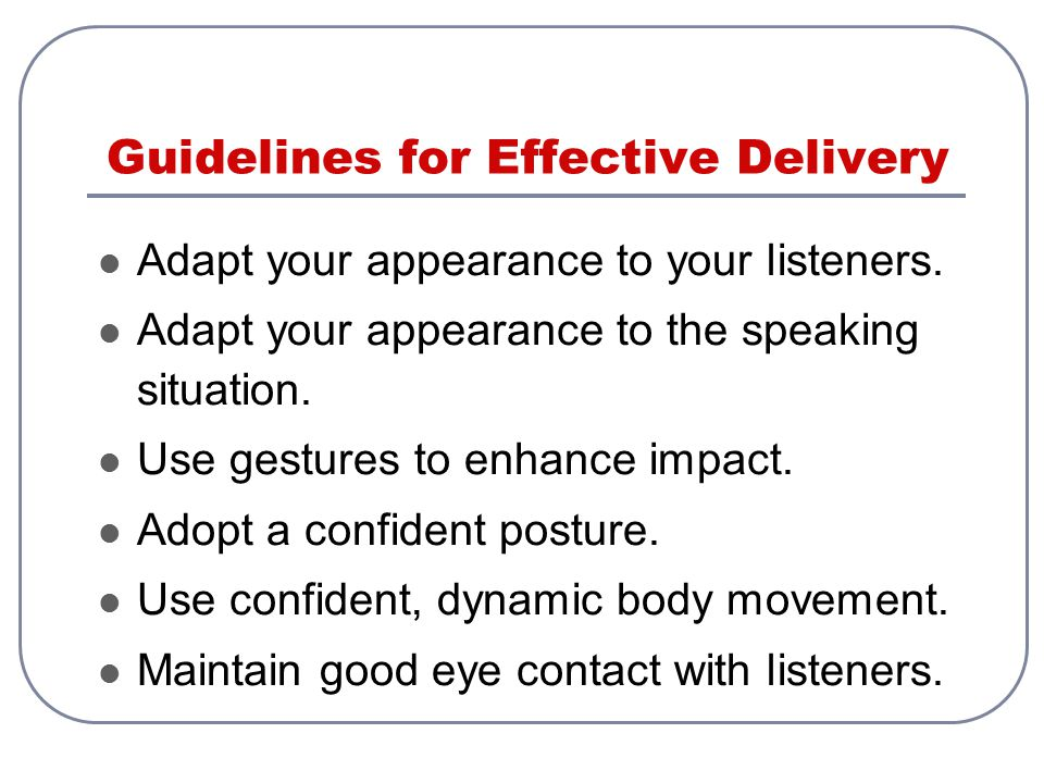 Guidelines for Effective Delivery Adapt your appearance to your listeners. Adapt your appearance to the speaking situation. Use gestures to enhance im