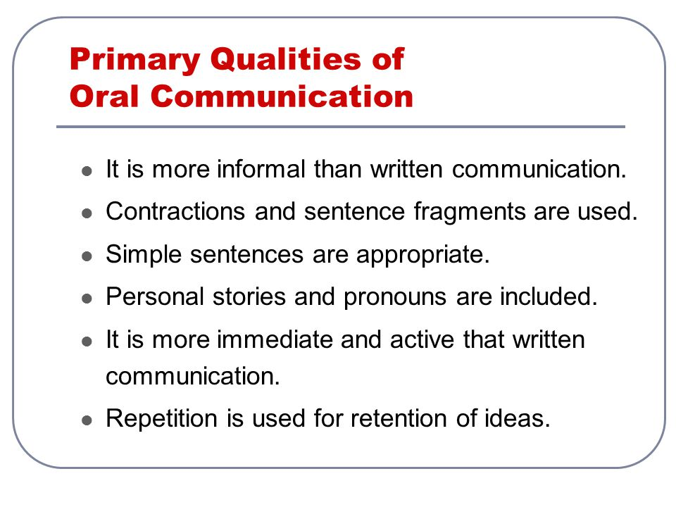 Primary Qualities of Oral Communication It is more informal than written communication. Contractions and sentence fragments are used. Simple sentences
