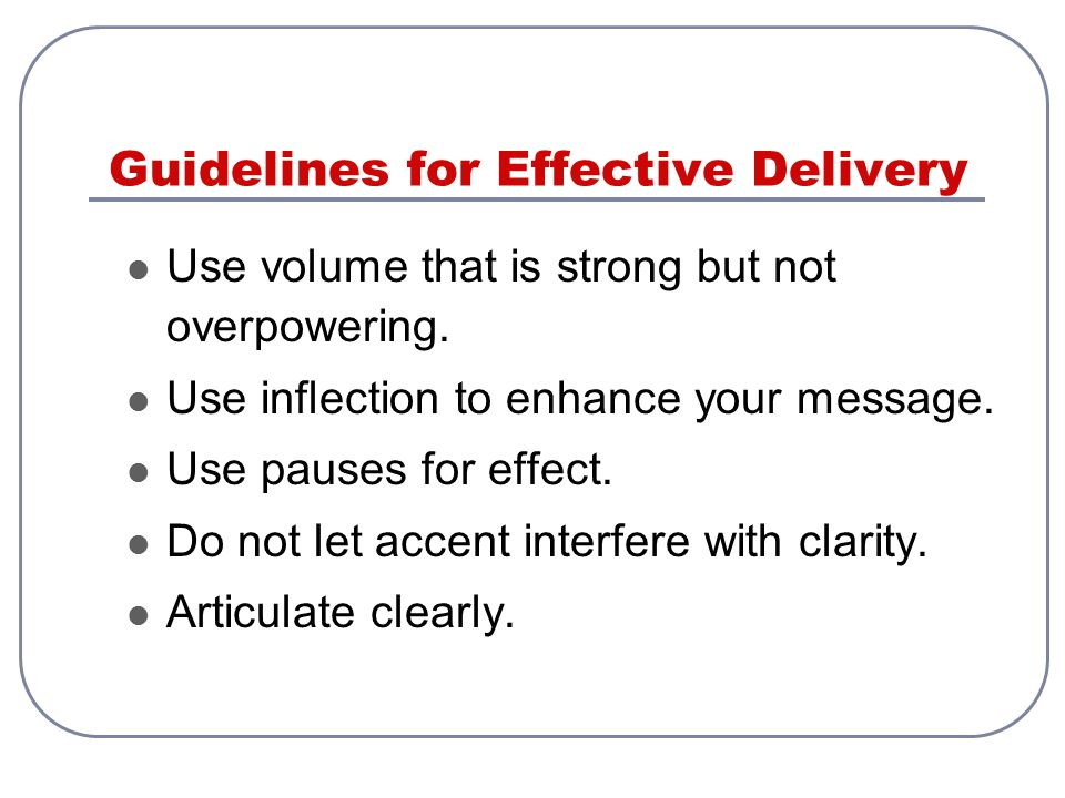 Guidelines for Effective Delivery Use volume that is strong but not overpowering. Use inflection to enhance your message. Use pauses for effect. Do no