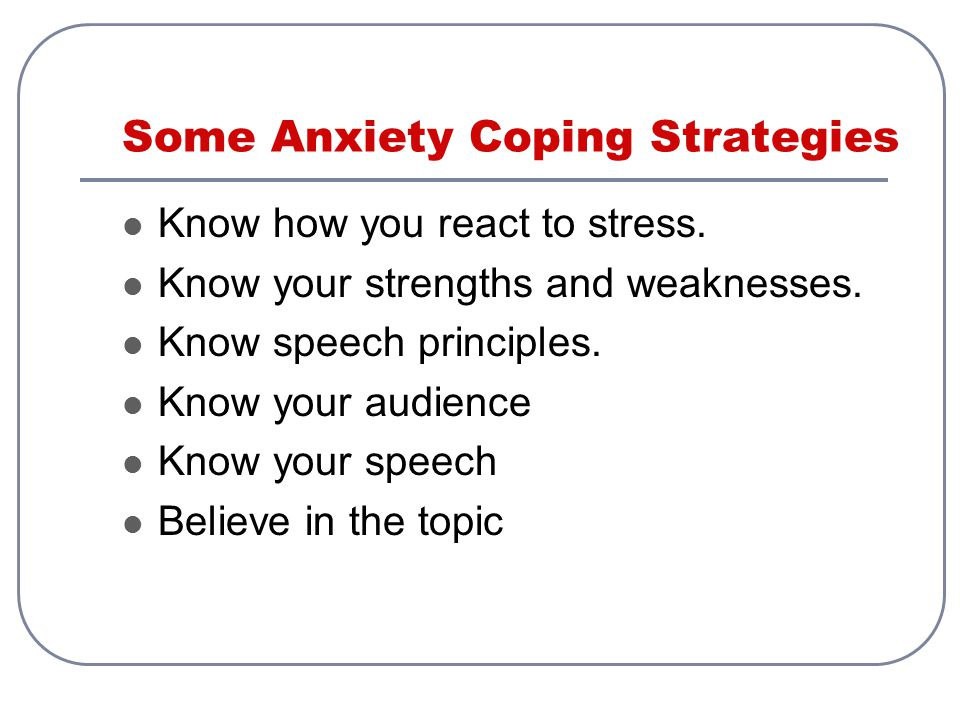 Some Anxiety Coping Strategies Know how you react to stress. Know your strengths and weaknesses. Know speech principles. Know your audience Know your