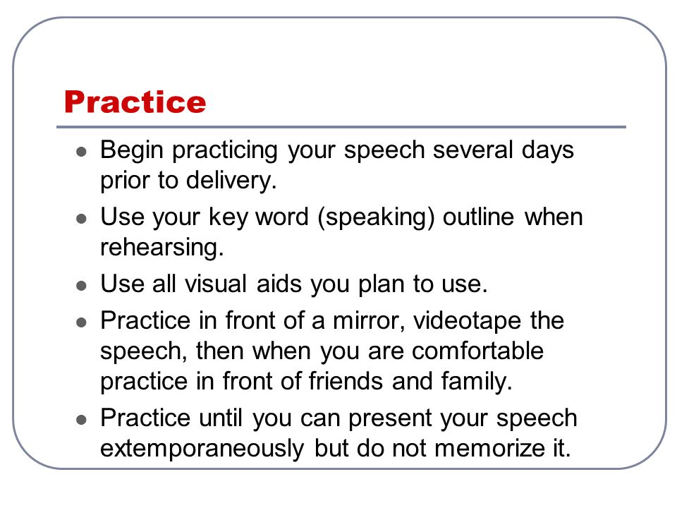 Practice Begin practicing your speech several days prior to delivery. Use your key word (speaking) outline when rehearsing. Use all visual aids you pl