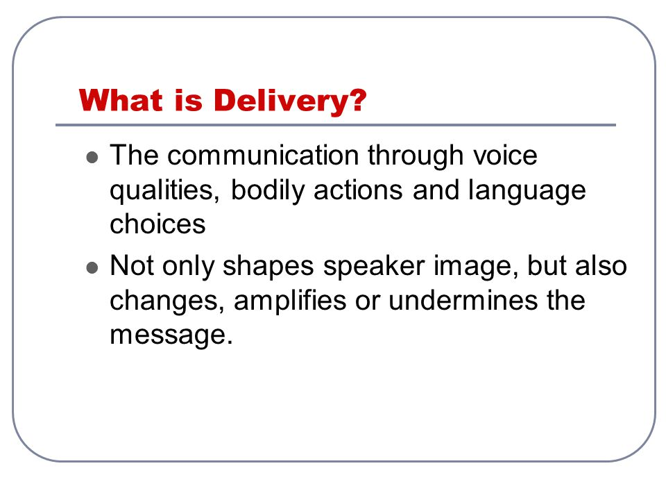 What is Delivery? The communication through voice qualities, bodily actions and language choices Not only shapes speaker image, but also changes, ampl