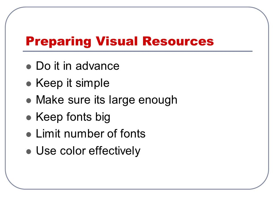 Preparing Visual Resources Do it in advance Keep it simple Make sure its large enough Keep fonts big Limit number of fonts Use color effectively
