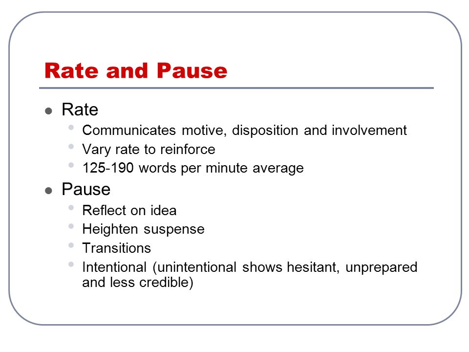 Rate and Pause Rate Communicates motive, disposition and involvement Vary rate to reinforce 125-190 words per minute average Pause Reflect on idea Hei