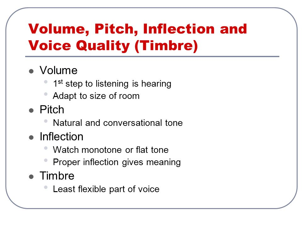Volume, Pitch, Inflection and Voice Quality (Timbre) Volume 1 st step to listening is hearing Adapt to size of room Pitch Natural and conversational t