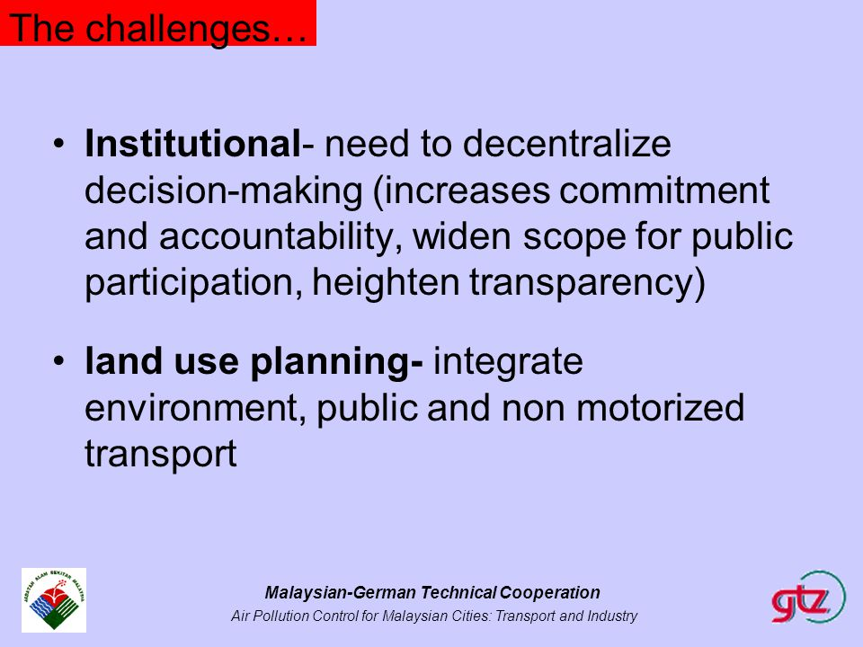 Malaysian-German Technical Cooperation Air Pollution Control for Malaysian Cities: Transport and Industry The challenges… Institutional- need to decen