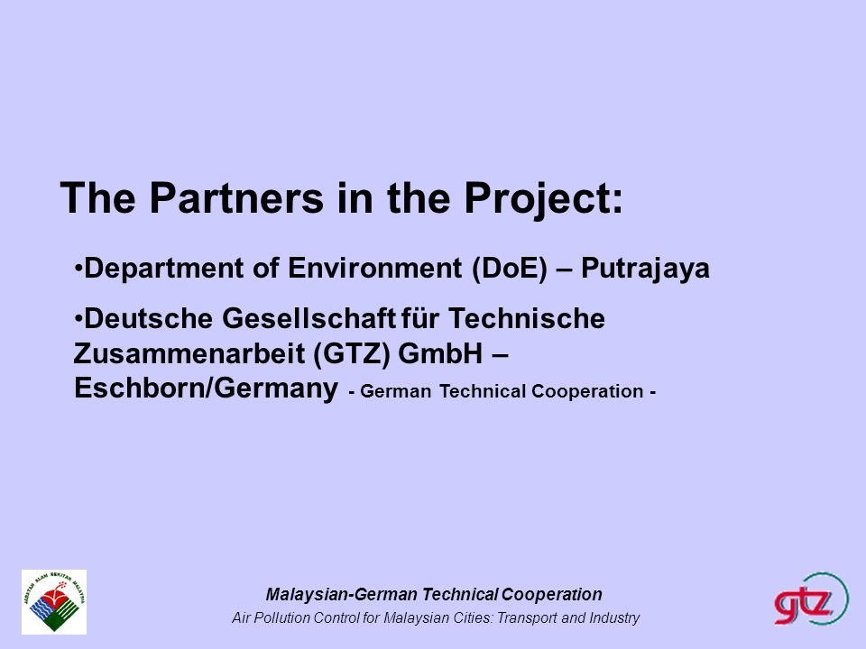 Malaysian-German Technical Cooperation Air Pollution Control for Malaysian Cities: Transport and Industry The Partners in the Project: Department of E